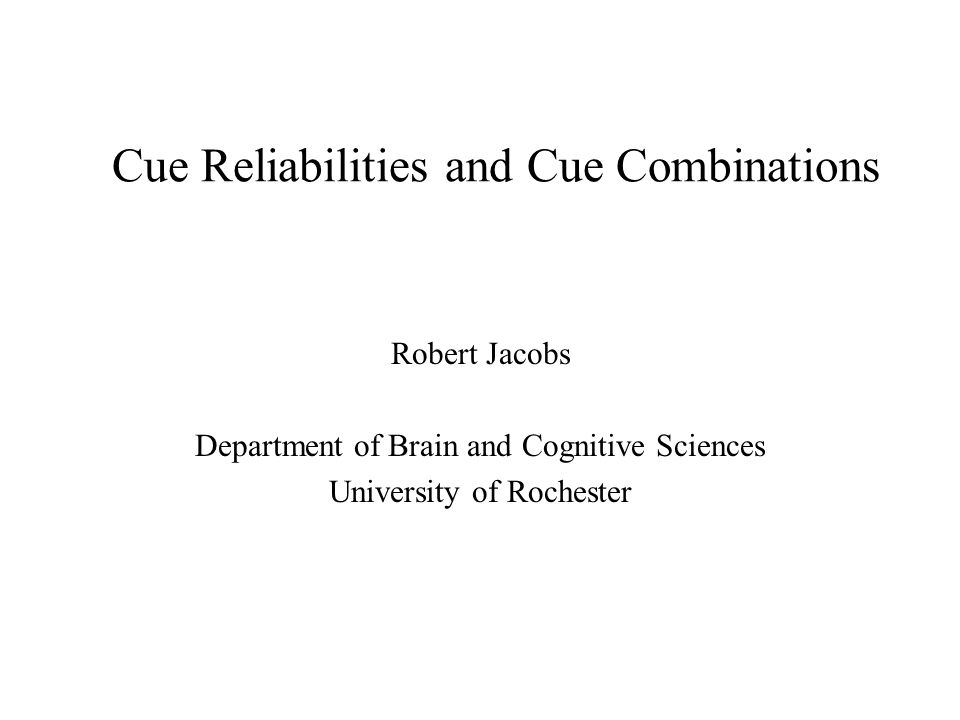 Issues for Future Research Statistical metrics: cue variances and cue correlations Is mechanism computing cue reliabilities: –General purpose –Domain specific