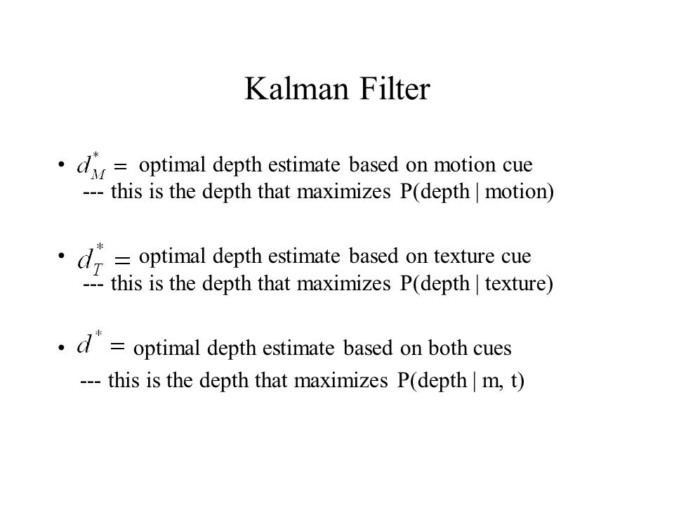 optimal depth estimate based on motion cue --- this is the depth that maximizes P(depth | motion) optimal depth estimate based on texture cue --- this is the depth that maximizes P(depth | texture) optimal depth estimate based on both cues --- this is the depth that maximizes P(depth | m, t)