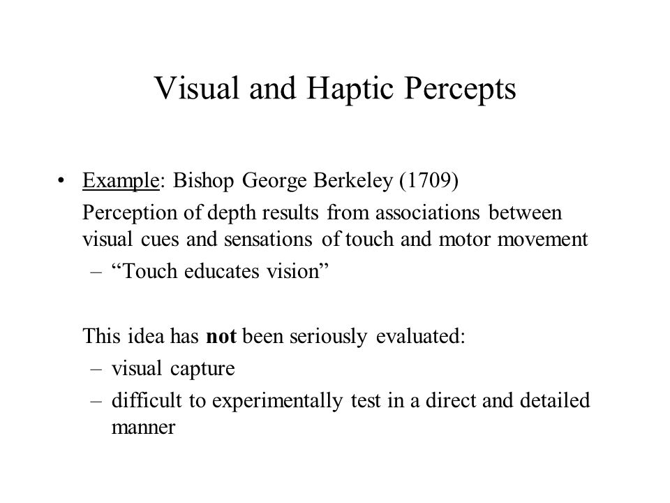 Visual and Haptic Percepts Example: Bishop George Berkeley (1709) Perception of depth results from associations between visual cues and sensations of touch and motor movement – Touch educates vision This idea has not been seriously evaluated: –visual capture –difficult to experimentally test in a direct and detailed manner