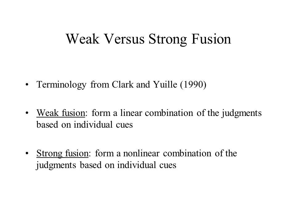 Weak Versus Strong Fusion Terminology from Clark and Yuille (1990) Weak fusion: form a linear combination of the judgments based on individual cues Strong fusion: form a nonlinear combination of the judgments based on individual cues