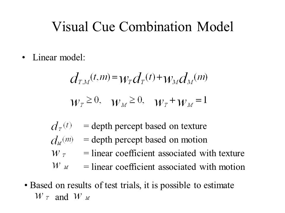 Visual Cue Combination Model Linear model: = depth percept based on texture = depth percept based on motion = linear coefficient associated with texture = linear coefficient associated with motion Based on results of test trials, it is possible to estimate and