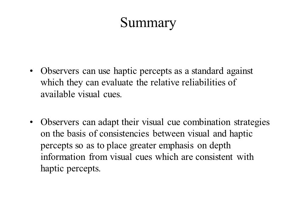 Summary Observers can use haptic percepts as a standard against which they can evaluate the relative reliabilities of available visual cues.