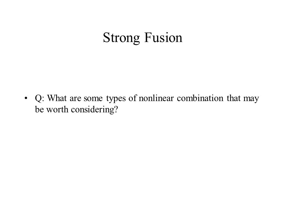 Strong Fusion Q: What are some types of nonlinear combination that may be worth considering?