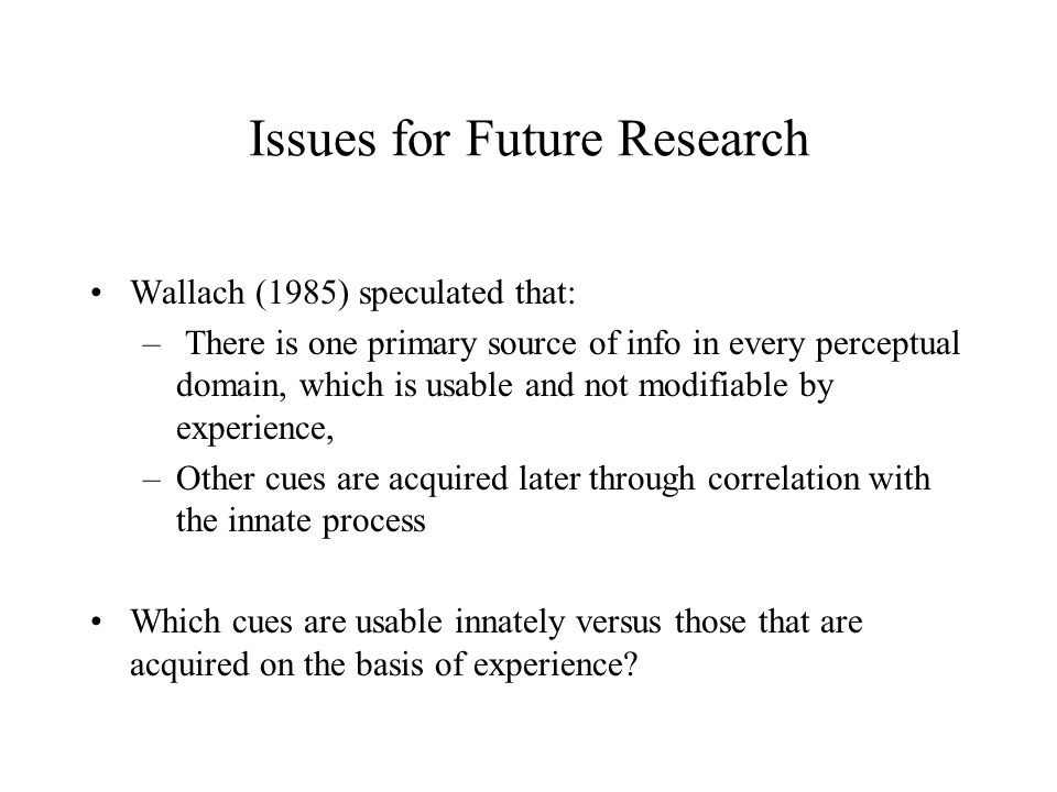 Issues for Future Research Wallach (1985) speculated that: – There is one primary source of info in every perceptual domain, which is usable and not modifiable by experience, –Other cues are acquired later through correlation with the innate process Which cues are usable innately versus those that are acquired on the basis of experience?