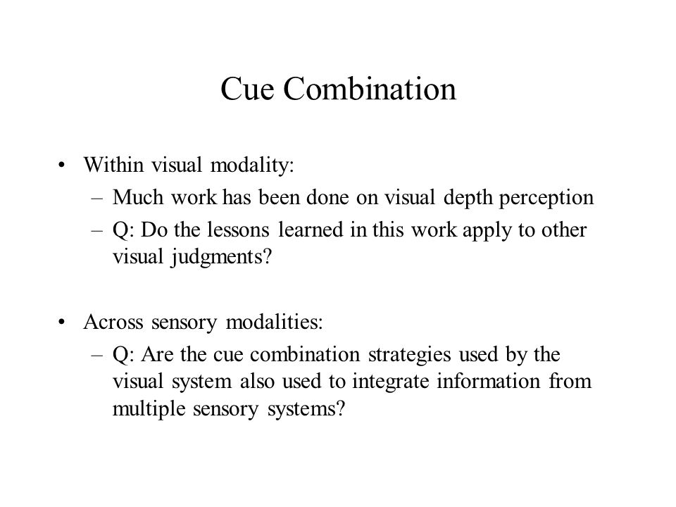 Cue Combination Within visual modality: –Much work has been done on visual depth perception –Q: Do the lessons learned in this work apply to other visual judgments.