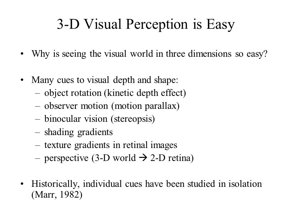 Visual Cue Combination However, no single cue: –is necessary for depth or shape perception –dominates our perception in all situations –is capable of supporting perception with the robustness and accuracy demonstrated by observers in natural settings Need to study the use of multiple visual cues Recent emphasis on studying how observers combine information from multiple visual cues –key issue: cue reliability
