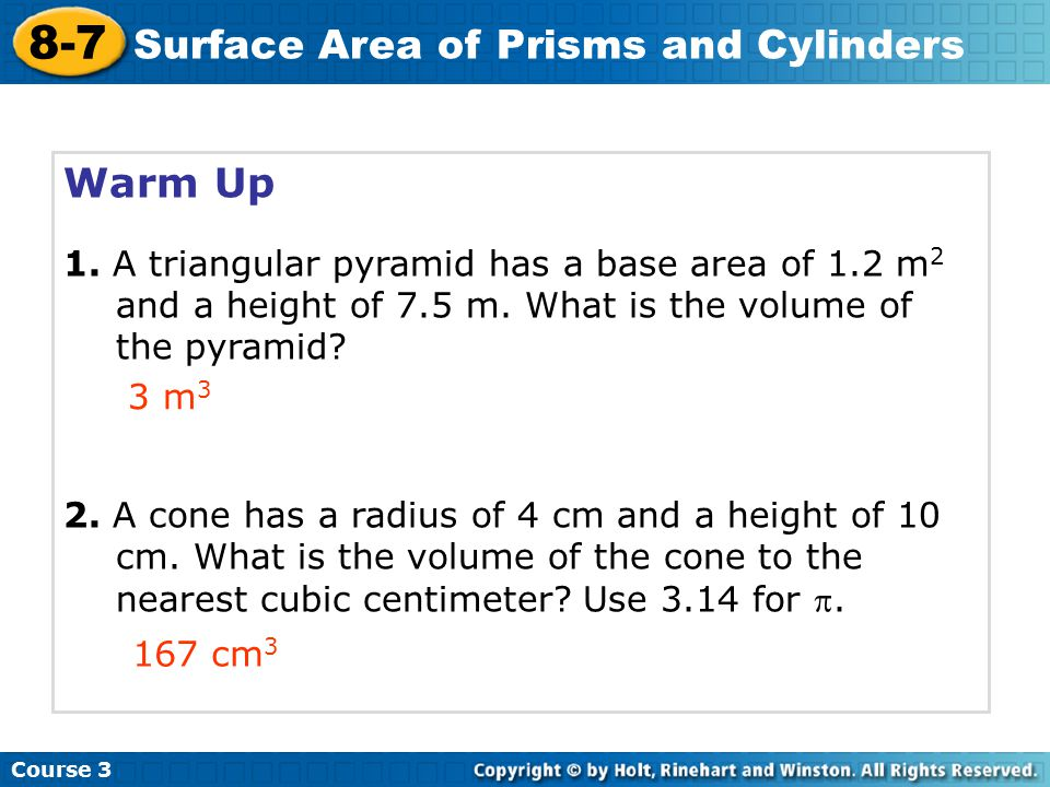 Warm Up 1. A triangular pyramid has a base area of 1.2 m 2 and a height of 7.5 m. What is the volume of the pyramid? 2. A cone has a radius of 4 cm an
