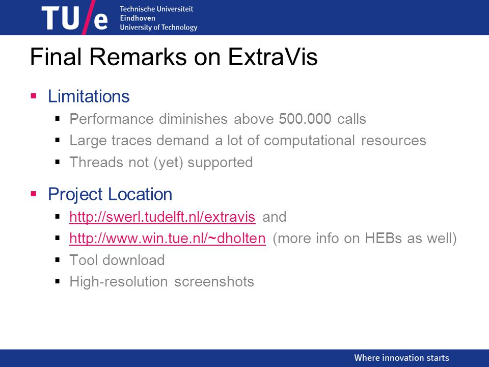 Final Remarks on ExtraVis  Limitations  Performance diminishes above 500.000 calls  Large traces demand a lot of computational resources  Threads not (yet) supported  Project Location  http://swerl.tudelft.nl/extravis and  http://www.win.tue.nl/~dholten (more info on HEBs as well)  Tool download  High-resolution screenshots