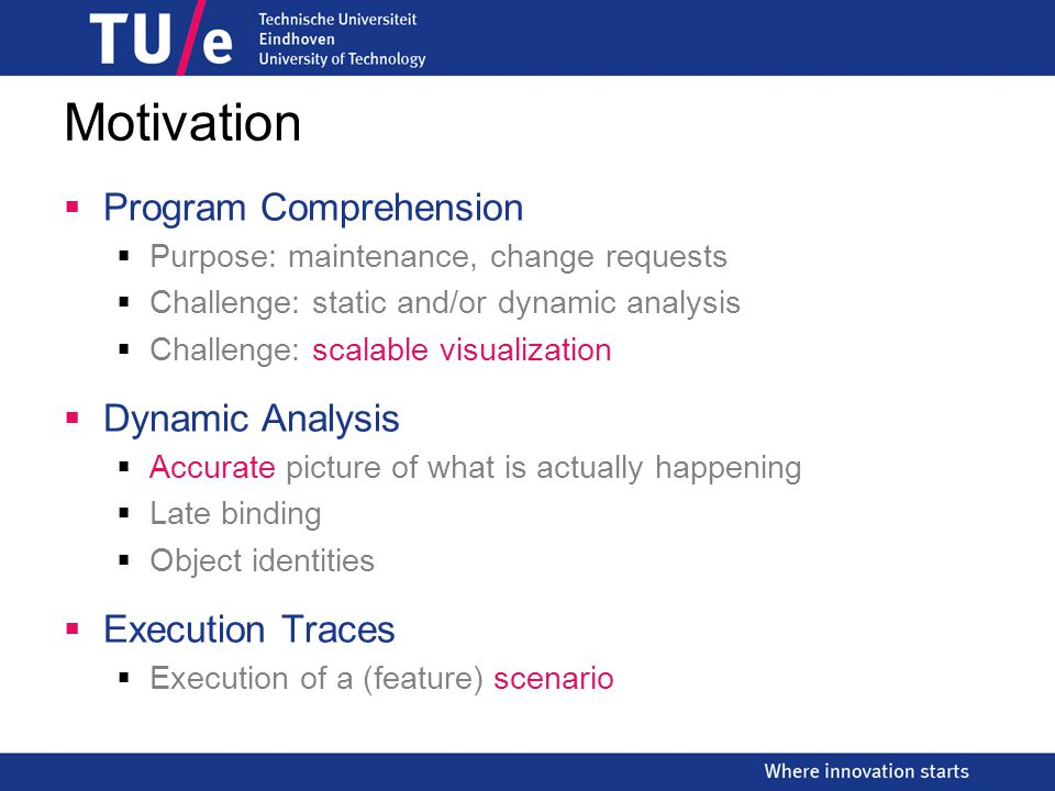 Motivation  Program Comprehension  Purpose: maintenance, change requests  Challenge: static and/or dynamic analysis  Challenge: scalable visualization  Dynamic Analysis  Accurate picture of what is actually happening  Late binding  Object identities  Execution Traces  Execution of a (feature) scenario