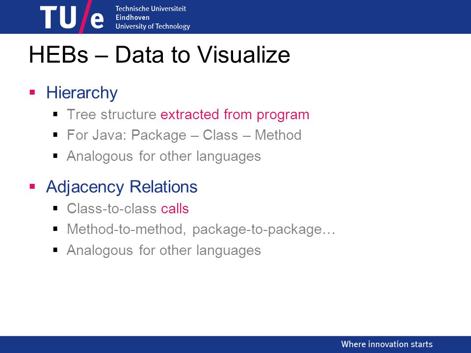 HEBs – Data to Visualize  Hierarchy  Tree structure extracted from program  For Java: Package – Class – Method  Analogous for other languages  Adjacency Relations  Class-to-class calls  Method-to-method, package-to-package…  Analogous for other languages