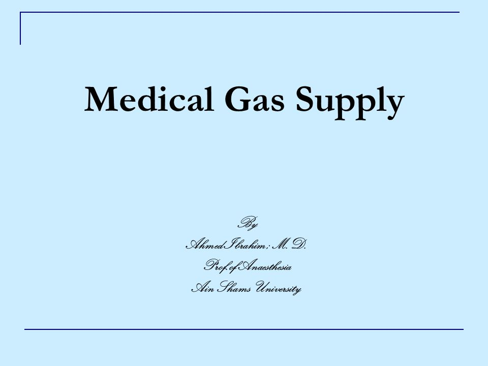 Medical Gas Supply By Ahmed Ibrahim ; M.D. Prof.of Anaesthesia Ain Shams University