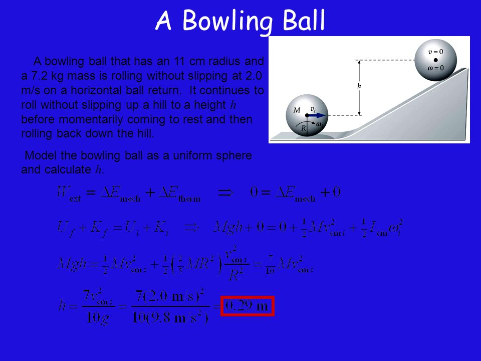 A Bowling Ball A bowling ball that has an 11 cm radius and a 7.2 kg mass is rolling without slipping at 2.0 m/s on a horizontal ball return. It contin