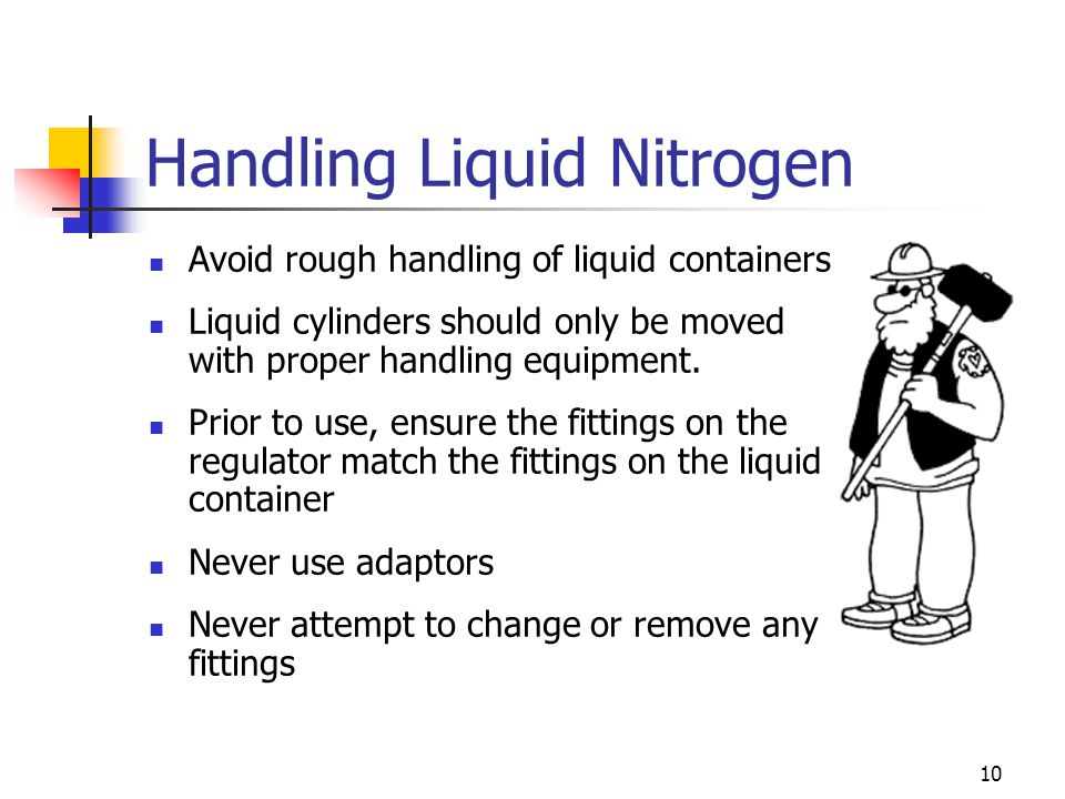 10 Handling Liquid Nitrogen Avoid rough handling of liquid containers Liquid cylinders should only be moved with proper handling equipment. Prior to u
