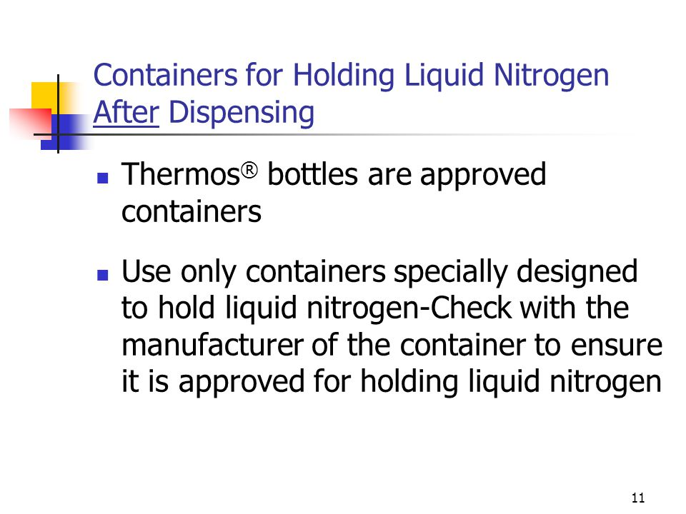 11 Containers for Holding Liquid Nitrogen After Dispensing Thermos ® bottles are approved containers Use only containers specially designed to hold li