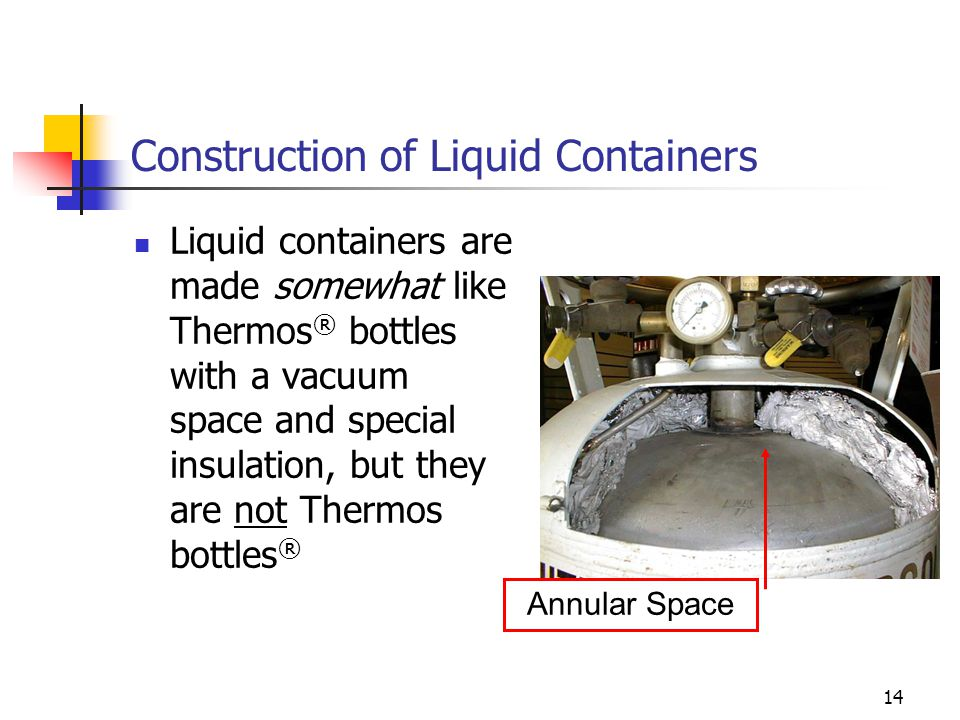 14 Construction of Liquid Containers Liquid containers are made somewhat like Thermos ® bottles with a vacuum space and special insulation, but they a
