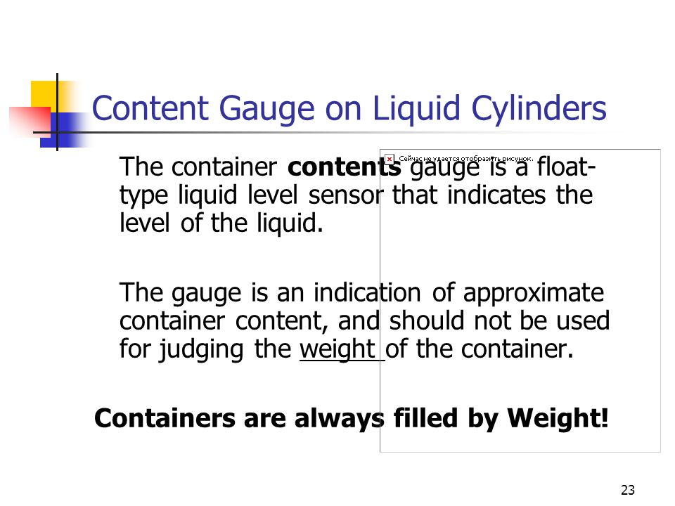 23 Content Gauge on Liquid Cylinders The container contents gauge is a float- type liquid level sensor that indicates the level of the liquid. The gau