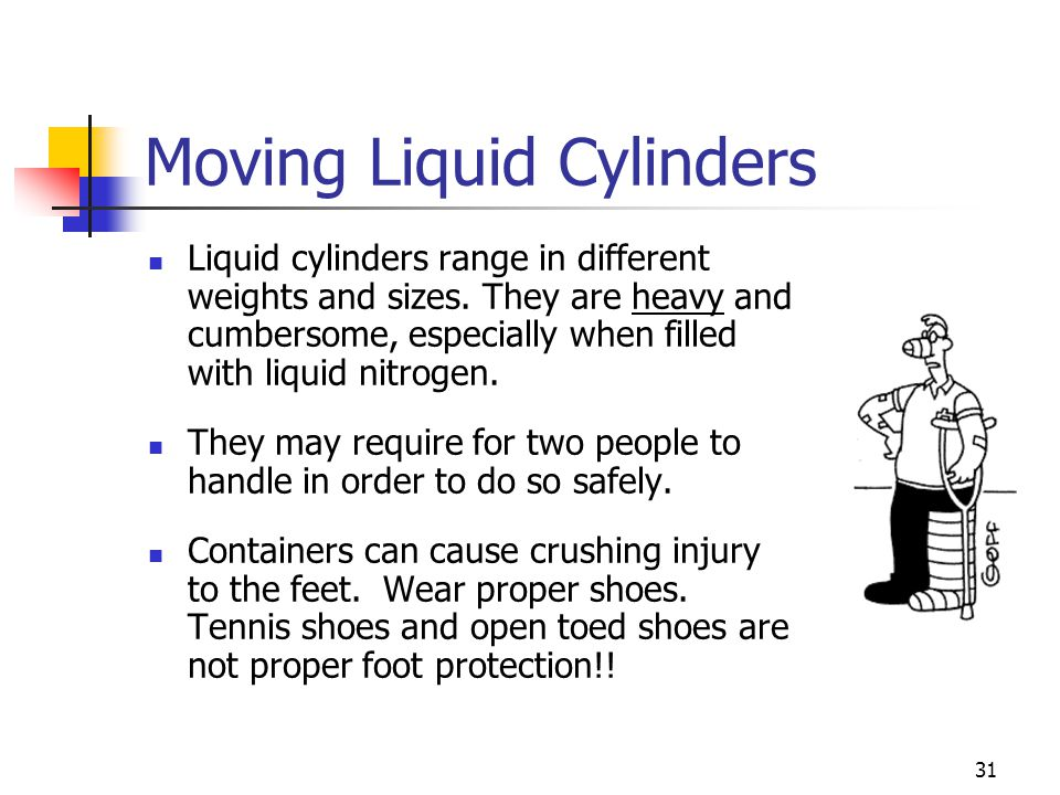 31 Moving Liquid Cylinders Liquid cylinders range in different weights and sizes. They are heavy and cumbersome, especially when filled with liquid ni