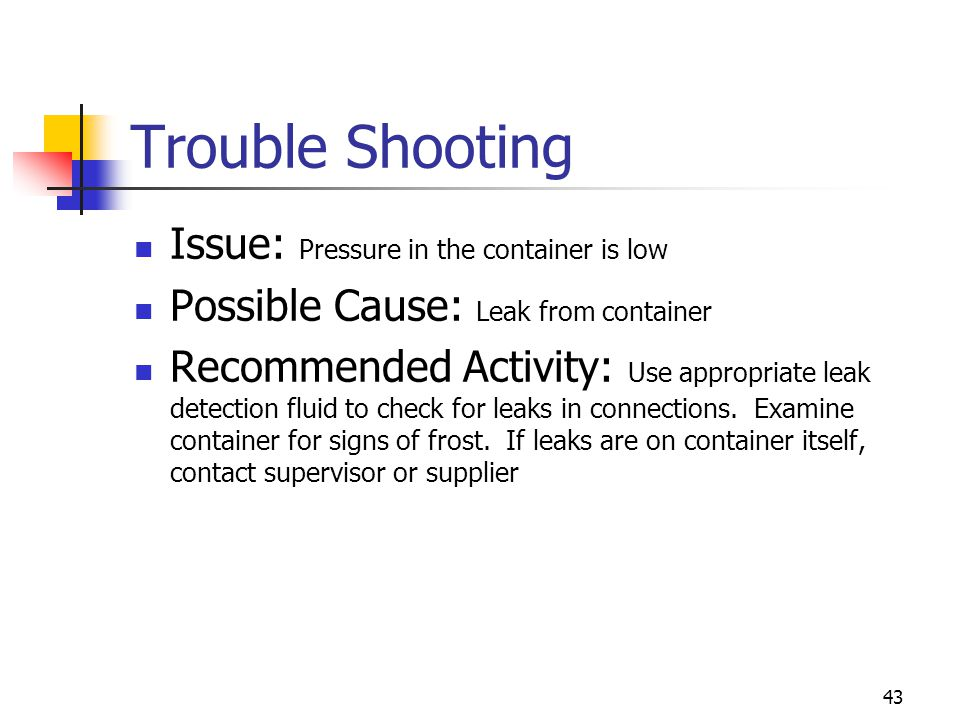 43 Trouble Shooting Issue: Pressure in the container is low Possible Cause: Leak from container Recommended Activity: Use appropriate leak detection f