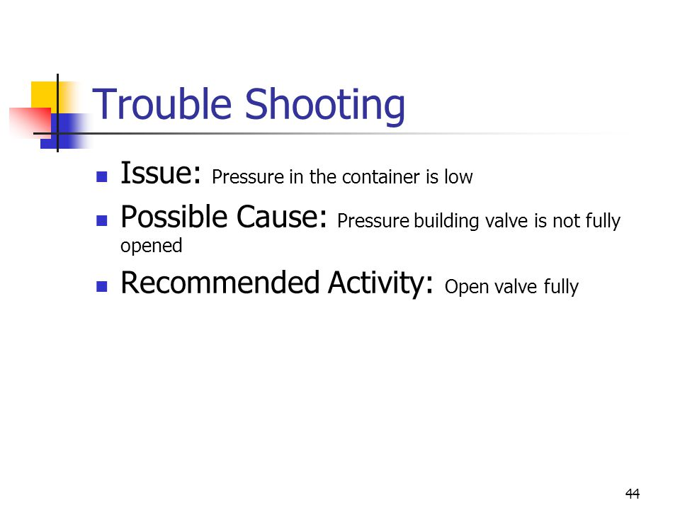 44 Trouble Shooting Issue: Pressure in the container is low Possible Cause: Pressure building valve is not fully opened Recommended Activity: Open val