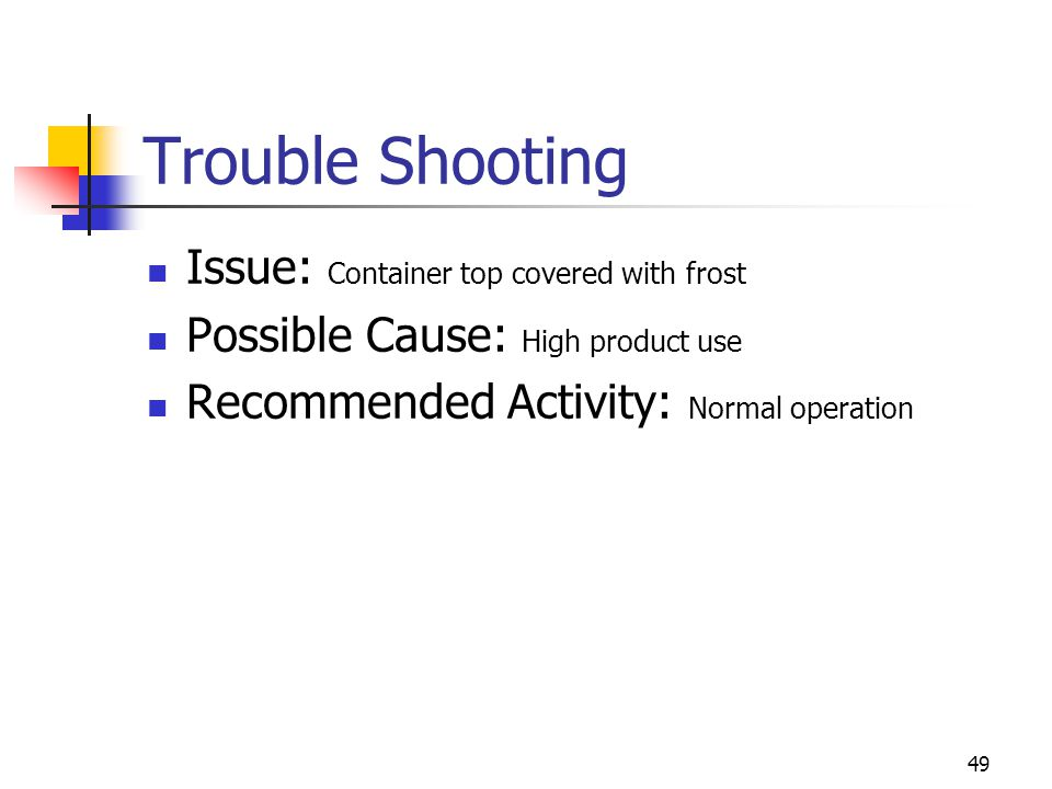 49 Trouble Shooting Issue: Container top covered with frost Possible Cause: High product use Recommended Activity: Normal operation