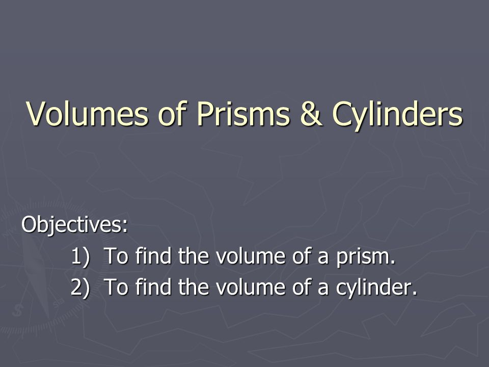 Volumes of Prisms & Cylinders Volumes of Prisms & Cylinders Objectives: 1) To find the volume of a prism.