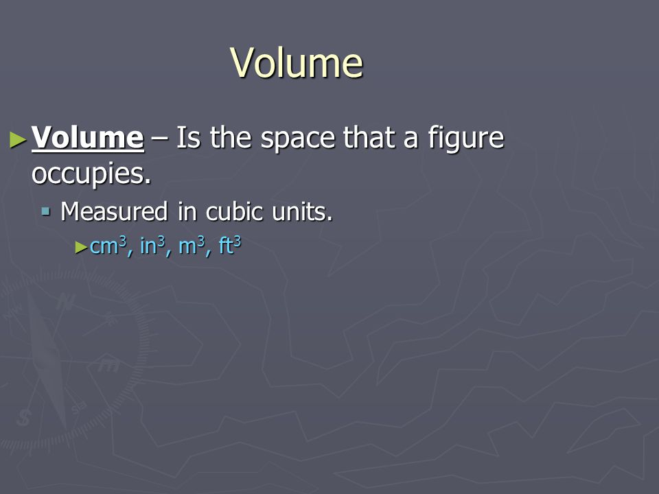 Volume ►V►V►V►Volume – Is the space that a figure occupies.