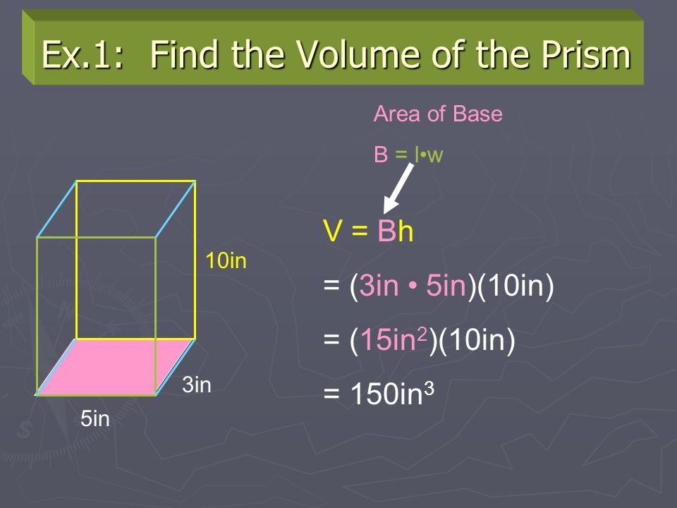 Ex.1: Find the Volume of the Prism 5in 3in 10in V = Bh = (3in 5in)(10in) = (15in 2 )(10in) = 150in 3 Area of Base B = lw