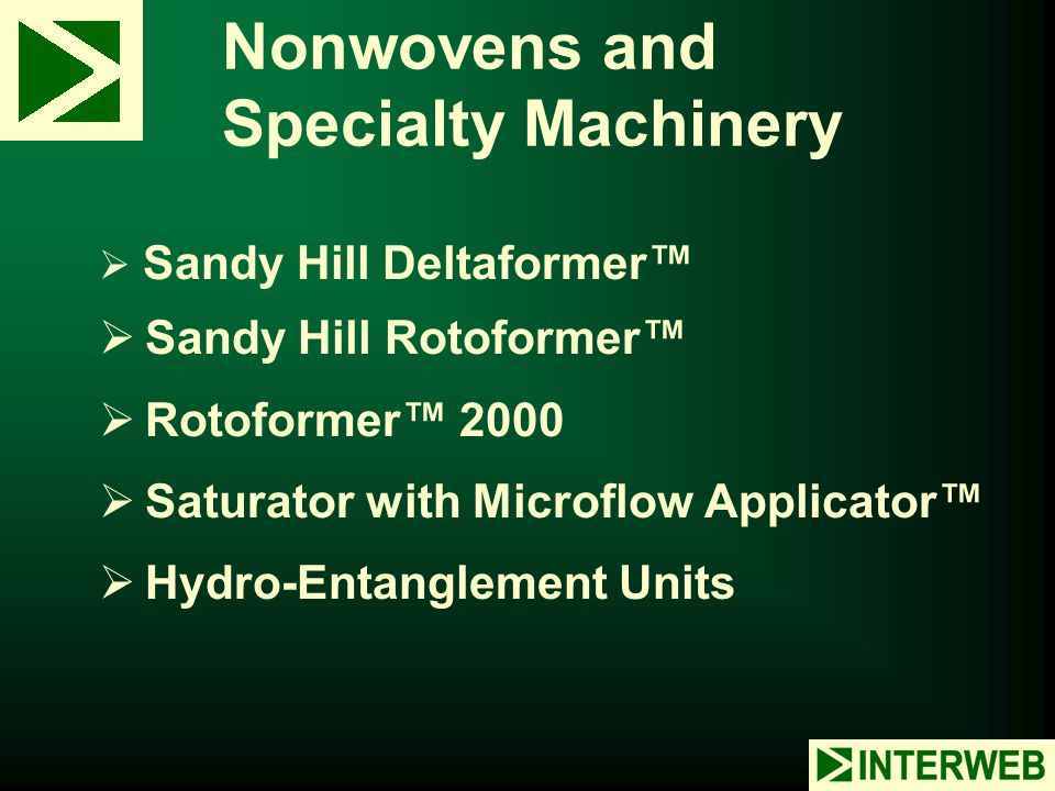 Nonwovens and Specialty Machinery  Sandy Hill Deltaformer™  Sandy Hill Rotoformer™  Rotoformer™ 2000  Saturator with Microflow Applicator™  Hydro