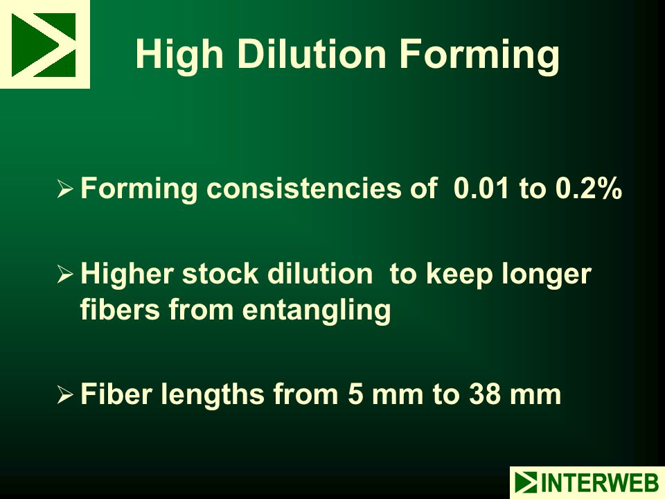 High Dilution Forming  Forming consistencies of 0.01 to 0.2%  Higher stock dilution to keep longer fibers from entangling  Fiber lengths from 5 mm