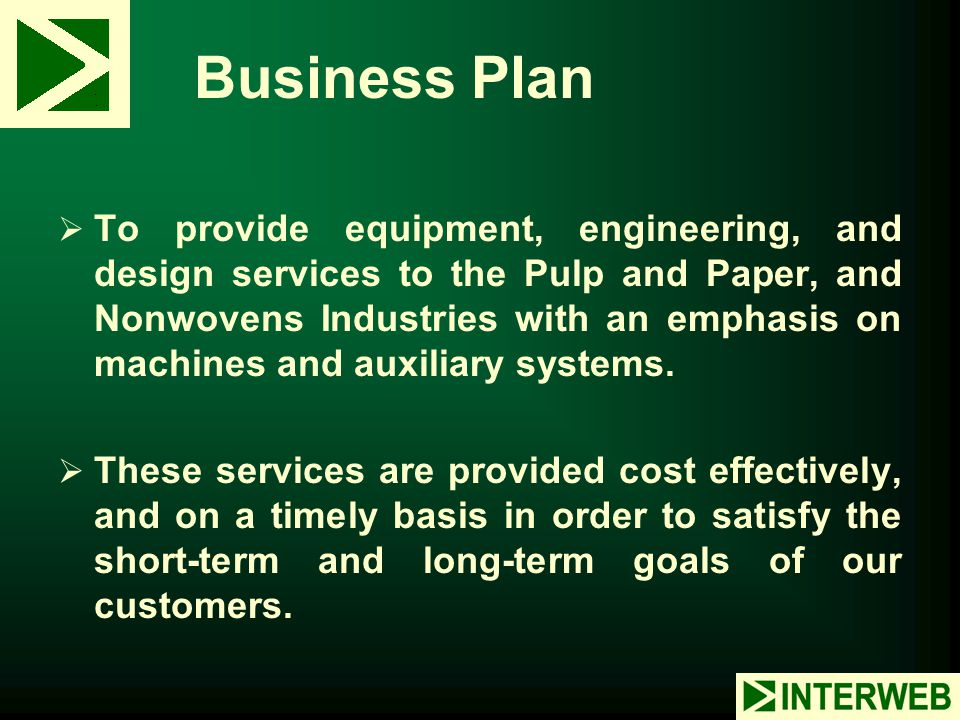 Business Plan  To provide equipment, engineering, and design services to the Pulp and Paper, and Nonwovens Industries with an emphasis on machines an