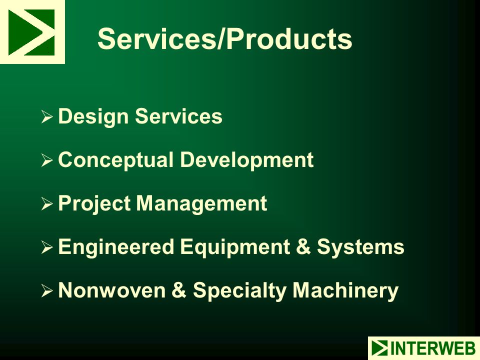 Services/Products  Design Services  Conceptual Development  Project Management  Engineered Equipment & Systems  Nonwoven & Specialty Machinery
