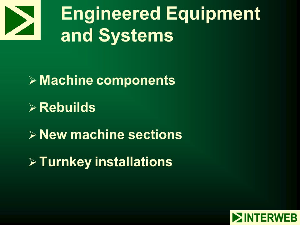 Engineered Equipment and Systems  Machine components  Rebuilds  New machine sections  Turnkey installations