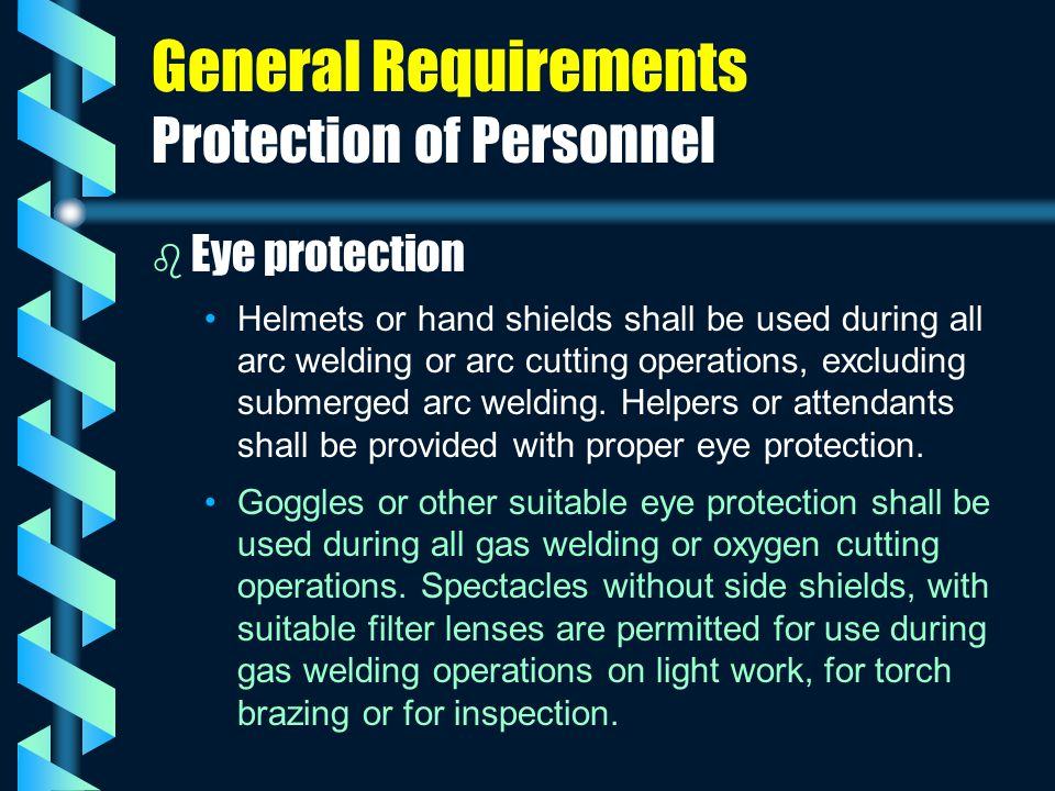 General Requirements Protection of Personnel b b Eye protection Helmets or hand shields shall be used during all arc welding or arc cutting operations