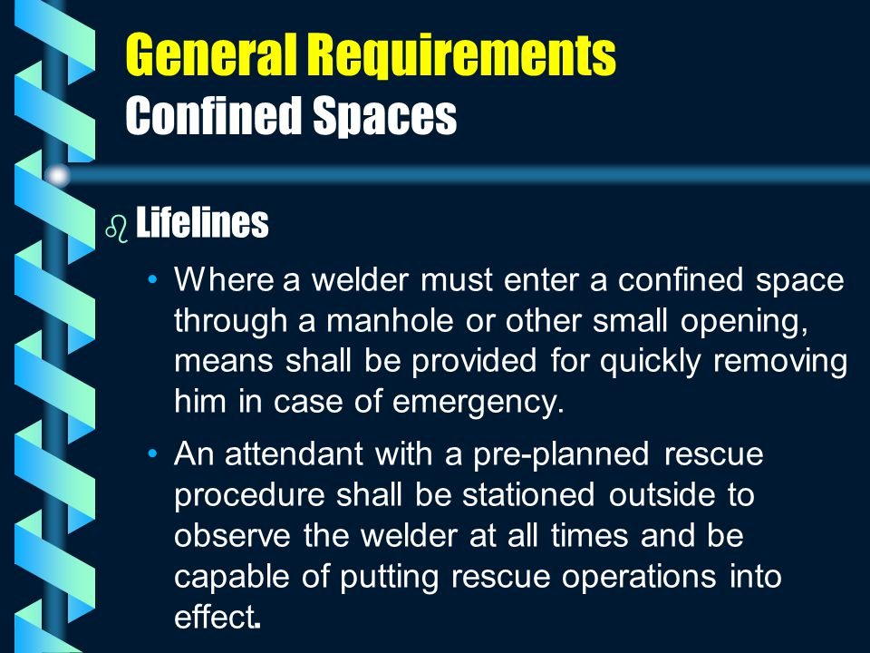 General Requirements Confined Spaces b b Lifelines Where a welder must enter a confined space through a manhole or other small opening, means shall be