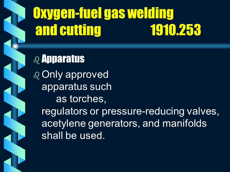 Oxygen-fuel gas welding and cutting 1910.253 b b Apparatus b b Only approved apparatus such as torches, regulators or pressure-reducing valves, acetyl