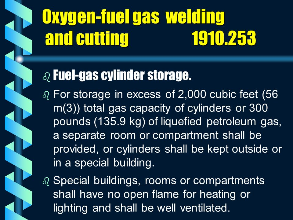 Oxygen-fuel gas welding and cutting 1910.253 b b Fuel-gas cylinder storage. b b For storage in excess of 2,000 cubic feet (56 m(3)) total gas capacity