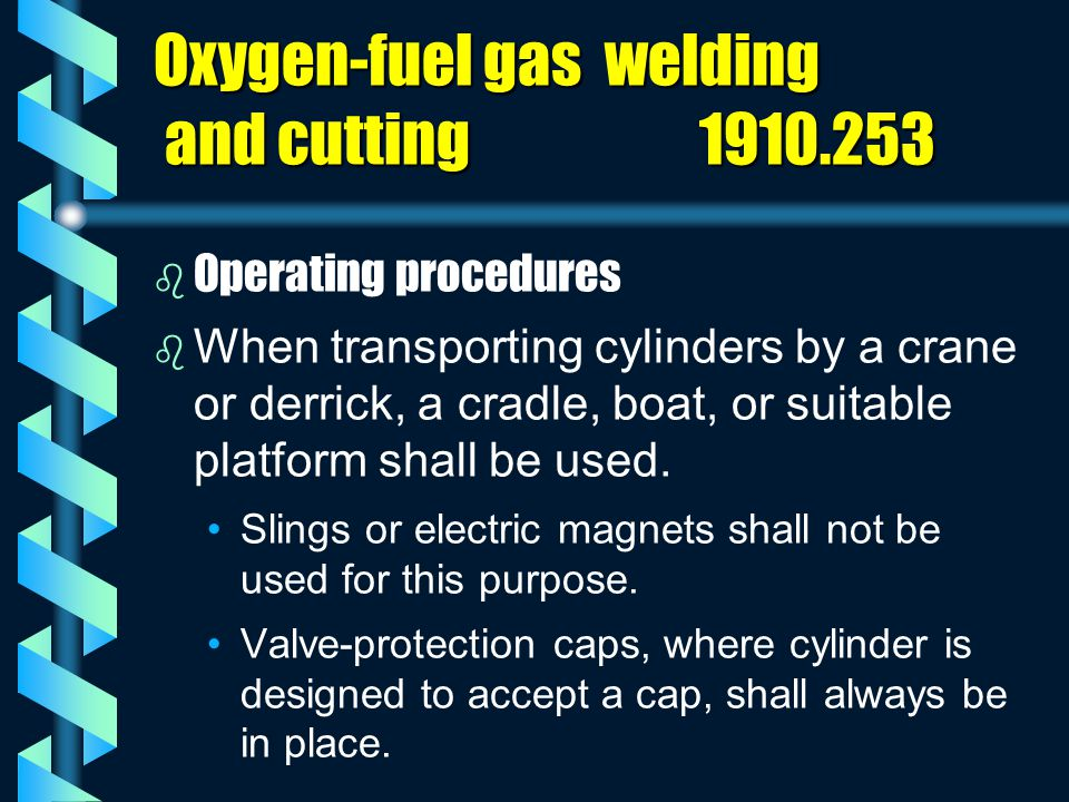 Oxygen-fuel gas welding and cutting 1910.253 b b Operating procedures b b When transporting cylinders by a crane or derrick, a cradle, boat, or suitab