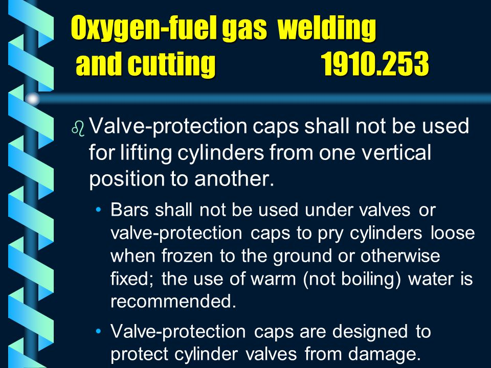 Oxygen-fuel gas welding and cutting 1910.253 b b Valve-protection caps shall not be used for lifting cylinders from one vertical position to another.