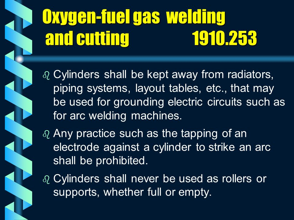 Oxygen-fuel gas welding and cutting 1910.253 b b Cylinders shall be kept away from radiators, piping systems, layout tables, etc., that may be used fo