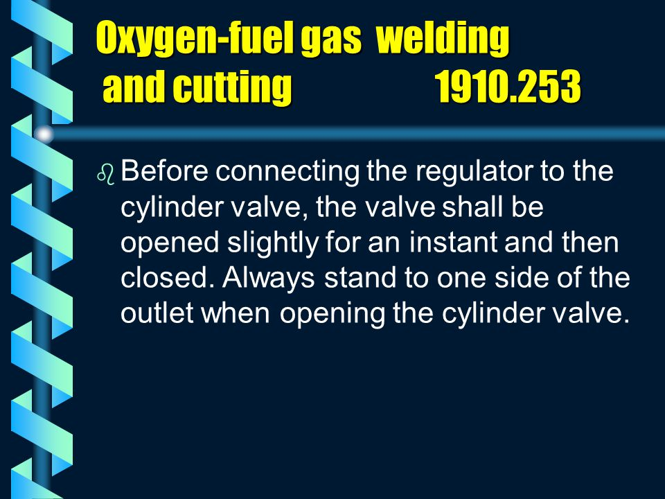 Oxygen-fuel gas welding and cutting 1910.253 b b Before connecting the regulator to the cylinder valve, the valve shall be opened slightly for an inst