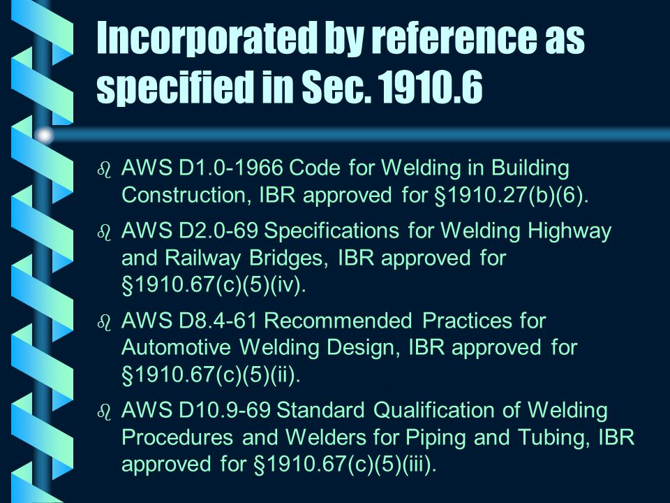 Incorporated by reference as specified in Sec. 1910.6 b b AWS D1.0-1966 Code for Welding in Building Construction, IBR approved for §1910.27(b)(6). b