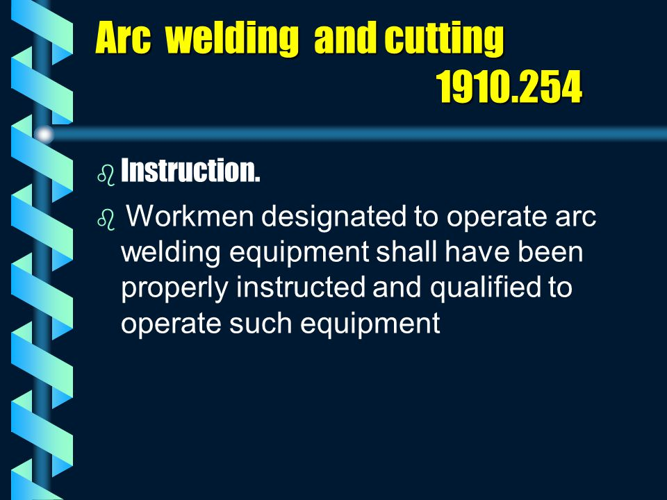 Arc welding and cutting 1910.254 b b Instruction.   Workmen designated to operate arc welding equipment shall have been properly instructed and qual