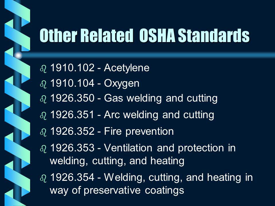 Other Related OSHA Standards b b 1910.102 - Acetylene b b 1910.104 - Oxygen b b 1926.350 - Gas welding and cutting b b 1926.351 - Arc welding and cutt
