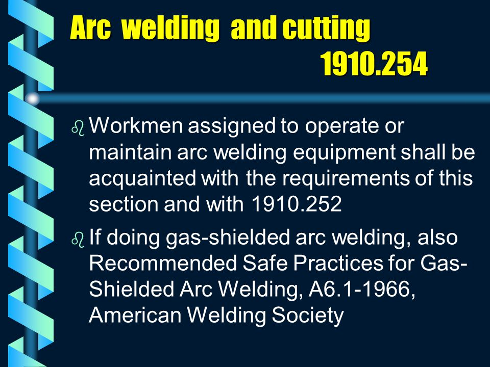Arc welding and cutting 1910.254 b b Workmen assigned to operate or maintain arc welding equipment shall be acquainted with the requirements of this s