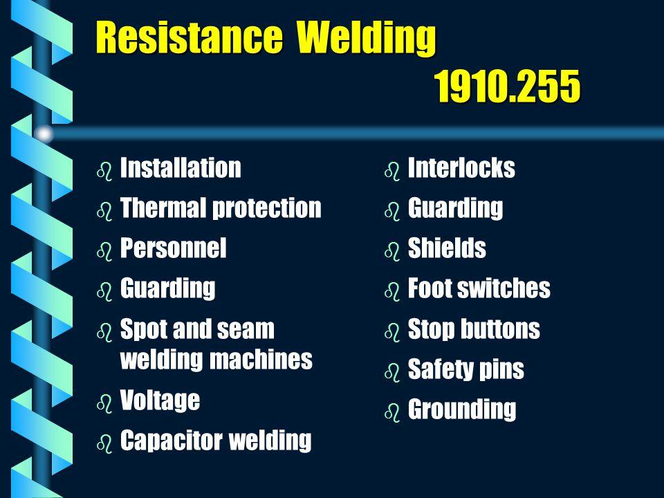 Resistance Welding 1910.255 b b Installation b b Thermal protection b b Personnel b b Guarding b b Spot and seam welding machines b b Voltage b b Capa