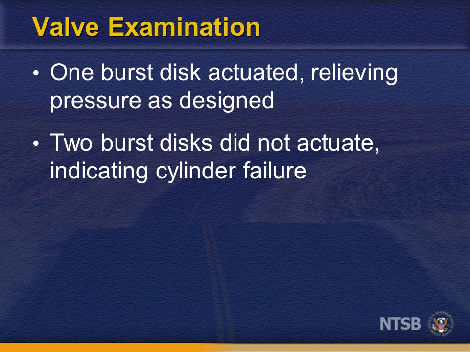 Aluminum Cylinder Pressurization Compressed Gas Association tests – Fully pressurized cylinder in fire – Burst disk actuates – Prevents failure NTSB study – Partially pressurized cylinder <78% gas – Heated in excess of 400° F – Cylinder fails – Burst disk does not actuate