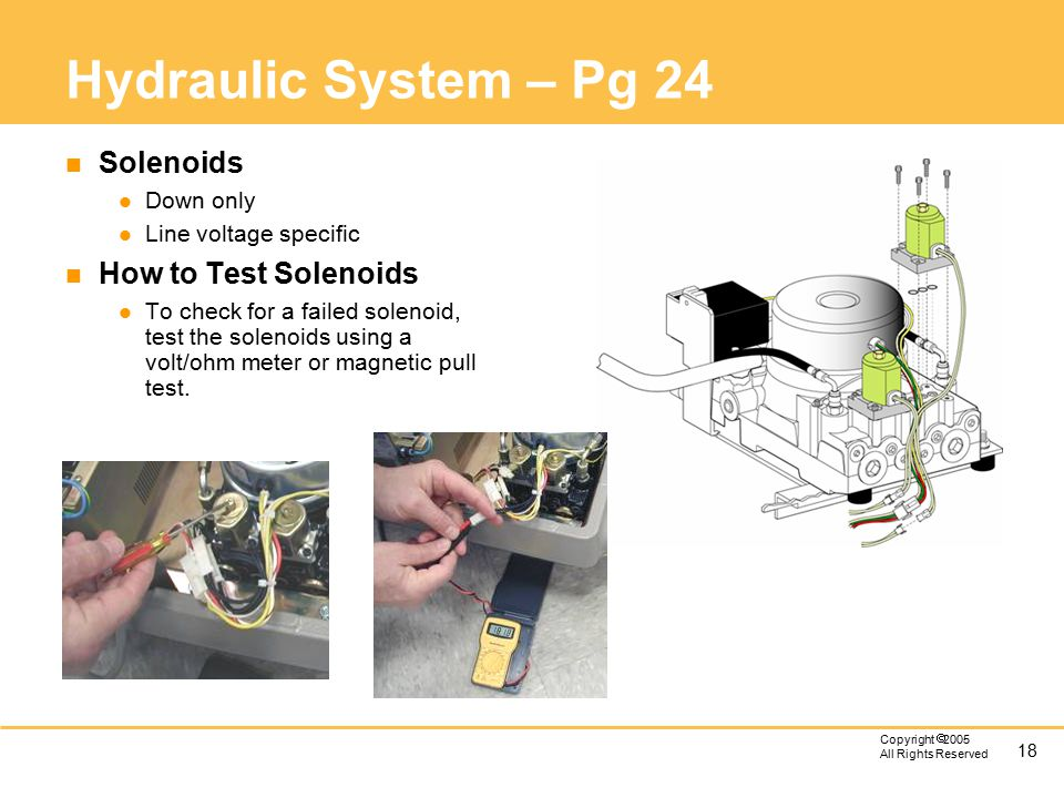 18 Copyright  2005 All Rights Reserved Hydraulic System – Pg 24 n Solenoids l Down only l Line voltage specific n How to Test Solenoids l To check for a failed solenoid, test the solenoids using a volt/ohm meter or magnetic pull test.