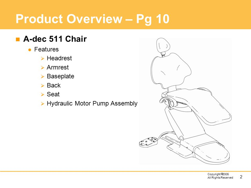 2 Copyright  2005 All Rights Reserved Product Overview – Pg 10 n A-dec 511 Chair l Features  Headrest  Armrest  Baseplate  Back  Seat  Hydrau