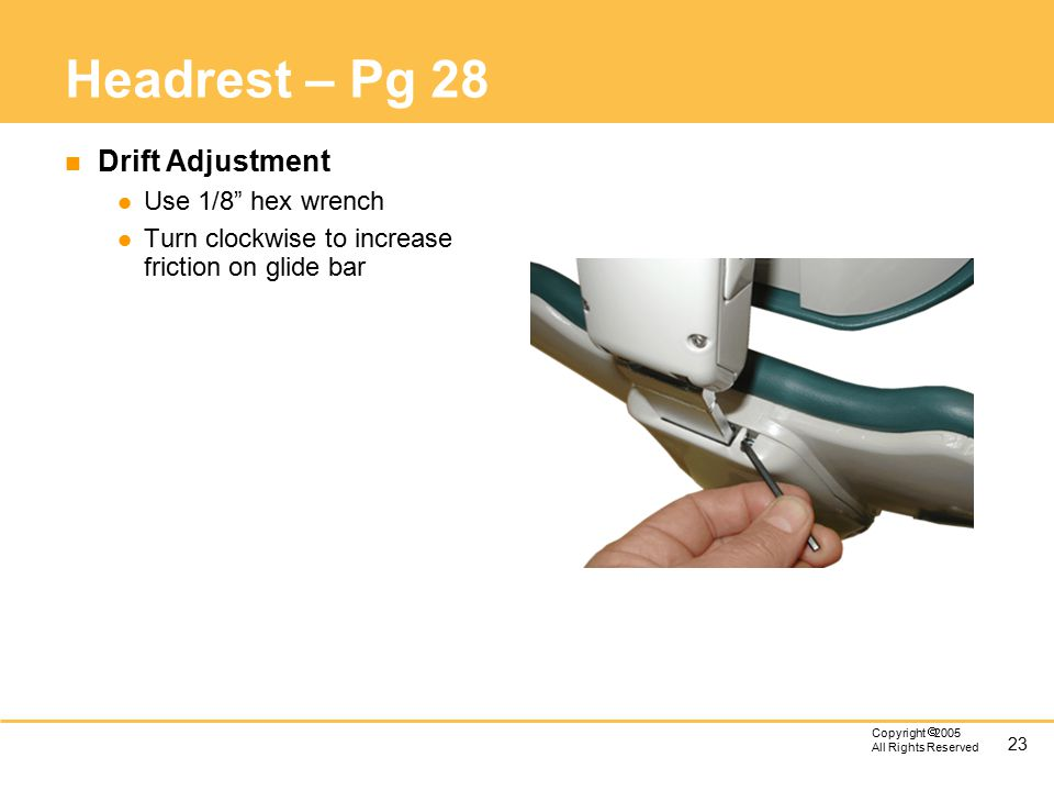 """23 Copyright  2005 All Rights Reserved Headrest – Pg 28 n Drift Adjustment l Use 1/8"""" hex wrench l Turn clockwise to increase friction on glide bar"""