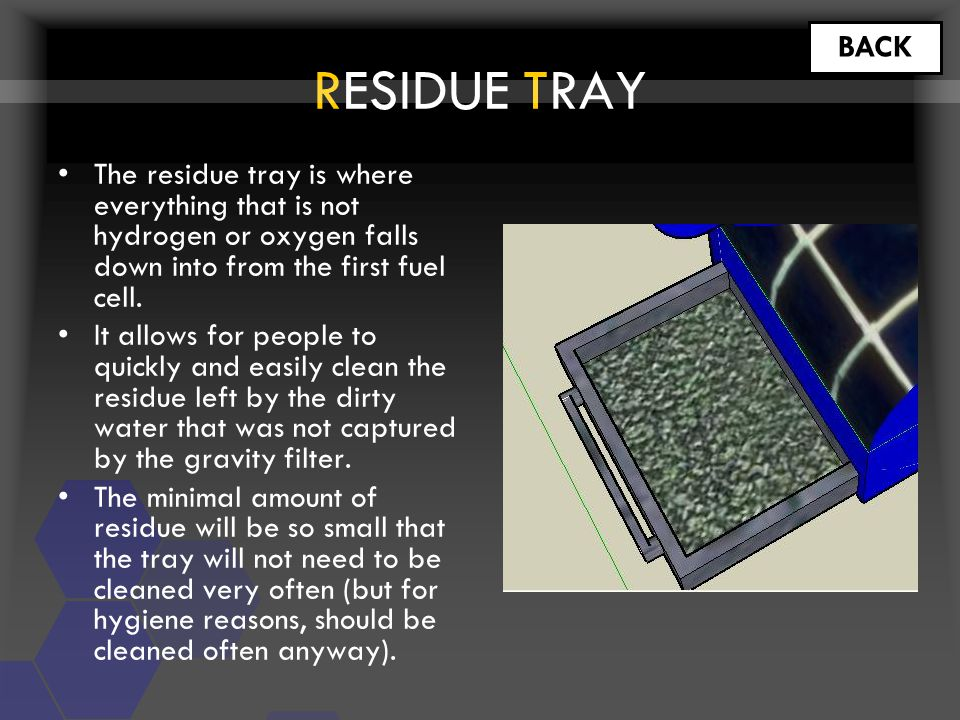 RESIDUE TRAY BACK The residue tray is where everything that is not hydrogen or oxygen falls down into from the first fuel cell.